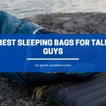 10 Best Sleeping Bags for Tall Guys - Reviews & Buying Guide