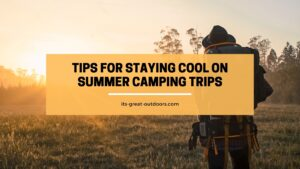 Tips for Staying Cool On Summer Camping Trips